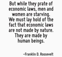 But while they prate of economic laws, men and women are starving. We must lay hold of the fact that economic laws are not made by nature. They are made by human beings. by Quotr