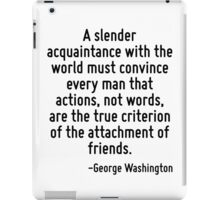 A slender acquaintance with the world must convince every man that actions, not words, are the true criterion of the attachment of friends. iPad Case/Skin
