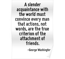 A slender acquaintance with the world must convince every man that actions, not words, are the true criterion of the attachment of friends. Poster