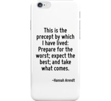 This is the precept by which I have lived: Prepare for the worst; expect the best; and take what comes. iPhone Case/Skin