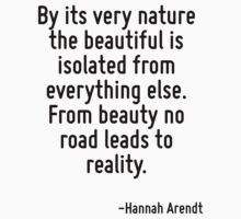 By its very nature the beautiful is isolated from everything else. From beauty no road leads to reality. T-Shirt