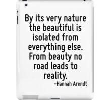 By its very nature the beautiful is isolated from everything else. From beauty no road leads to reality. iPad Case/Skin