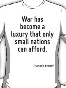 War has become a luxury that only small nations can afford. T-Shirt