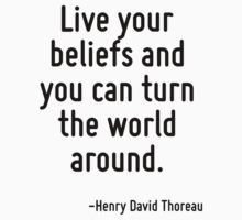 Live your beliefs and you can turn the world around. by Quotr