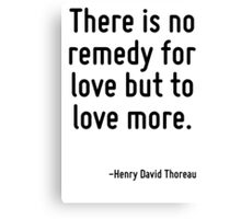 There is no remedy for love but to love more. Canvas Print