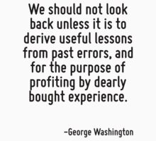 We should not look back unless it is to derive useful lessons from past errors, and for the purpose of profiting by dearly bought experience. by Quotr