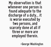 My observation is that whenever one person is found adequate to the discharge of a duty... it is worse executed by two persons, and scarcely done at all if three or more are employed therein. by Quotr