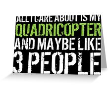 Awesome 'All I Care About Is My Quadricopter And Maybe Like 3 People' Tshirt, Accessories and Gifts Greeting Card