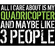 Awesome 'All I Care About Is My Quadricopter And Maybe Like 3 People' Tshirt, Accessories and Gifts Photographic Print