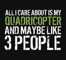 Awesome 'All I Care About Is My Quadricopter And Maybe Like 3 People' Tshirt, Accessories and Gifts by Albany Retro