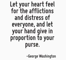 Let your heart feel for the afflictions and distress of everyone, and let your hand give in proportion to your purse. by Quotr