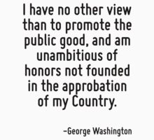 I have no other view than to promote the public good, and am unambitious of honors not founded in the approbation of my Country. by Quotr