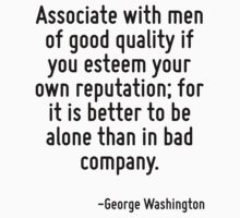 Associate with men of good quality if you esteem your own reputation; for it is better to be alone than in bad company. by Quotr