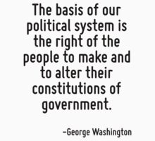 The basis of our political system is the right of the people to make and to alter their constitutions of government. by Quotr