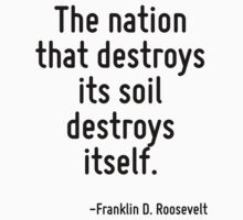 The nation that destroys its soil destroys itself. by Quotr