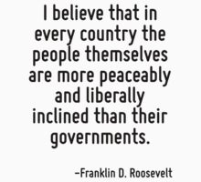 I believe that in every country the people themselves are more peaceably and liberally inclined than their governments. by Quotr