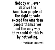 Nobody will ever deprive the American people of the right to vote except the American people themselves and the only way they could do this is by not voting. Photographic Print