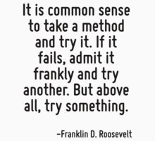 It is common sense to take a method and try it. If it fails, admit it frankly and try another. But above all, try something. T-Shirt