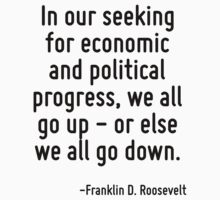 In our seeking for economic and political progress, we all go up - or else we all go down. by Quotr