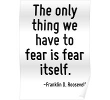 The only thing we have to fear is fear itself. Poster