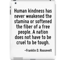 Human kindness has never weakened the stamina or softened the fiber of a free people. A nation does not have to be cruel to be tough. iPad Case/Skin
