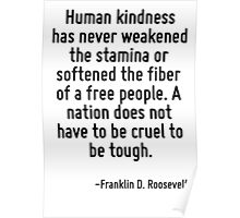 Human kindness has never weakened the stamina or softened the fiber of a free people. A nation does not have to be cruel to be tough. Poster