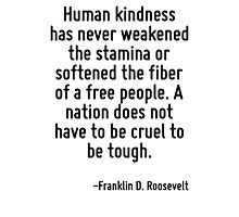 Human kindness has never weakened the stamina or softened the fiber of a free people. A nation does not have to be cruel to be tough. Photographic Print