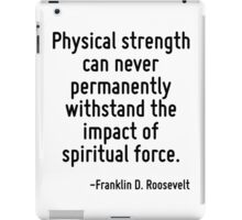 Physical strength can never permanently withstand the impact of spiritual force. iPad Case/Skin