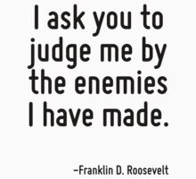 I ask you to judge me by the enemies I have made. by Quotr