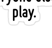 Remember you are just an extra in everyone else's play. Sticker
