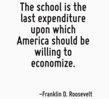 The school is the last expenditure upon which America should be willing to economize. by Quotr