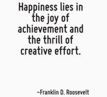 Happiness lies in the joy of achievement and the thrill of creative effort. by Quotr