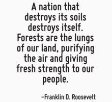 A nation that destroys its soils destroys itself. Forests are the lungs of our land, purifying the air and giving fresh strength to our people. by Quotr