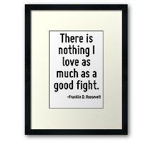 There is nothing I love as much as a good fight. Framed Print