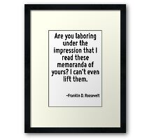 Are you laboring under the impression that I read these memoranda of yours? I can't even lift them. Framed Print