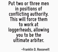 Put two or three men in positions of conflicting authority. This will force them to work at loggerheads, allowing you to be the ultimate arbiter. by Quotr