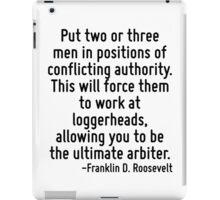 Put two or three men in positions of conflicting authority. This will force them to work at loggerheads, allowing you to be the ultimate arbiter. iPad Case/Skin