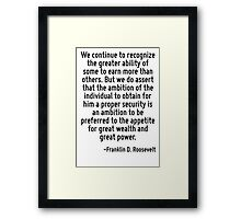 We continue to recognize the greater ability of some to earn more than others. But we do assert that the ambition of the individual to obtain for him a proper security is an ambition to be preferred  Framed Print