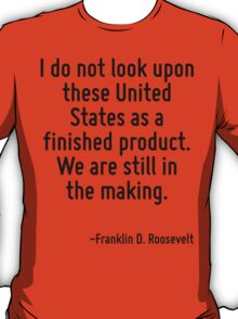 I do not look upon these United States as a finished product. We are still in the making. T-Shirt