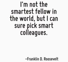 I'm not the smartest fellow in the world, but I can sure pick smart colleagues. by Quotr