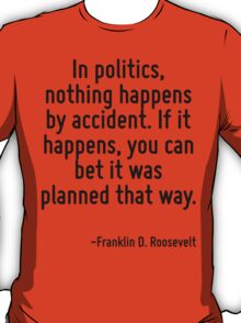 In politics, nothing happens by accident. If it happens, you can bet it was planned that way. T-Shirt