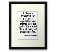 Art is not a treasure in the past or an importation from another land, but part of the present life of all living and creating peoples. Framed Print