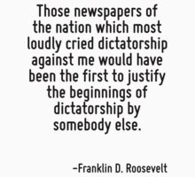 Those newspapers of the nation which most loudly cried dictatorship against me would have been the first to justify the beginnings of dictatorship by somebody else. by Quotr