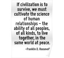 If civilization is to survive, we must cultivate the science of human relationships - the ability of all peoples, of all kinds, to live together, in the same world at peace. Poster