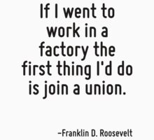 If I went to work in a factory the first thing I'd do is join a union. by Quotr
