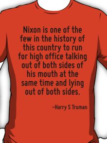 Nixon is one of the few in the history of this country to run for high office talking out of both sides of his mouth at the same time and lying out of both sides. T-Shirt