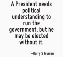 A President needs political understanding to run the government, but he may be elected without it. by Quotr