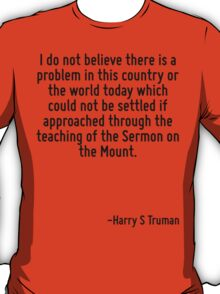 I do not believe there is a problem in this country or the world today which could not be settled if approached through the teaching of the Sermon on the Mount. T-Shirt