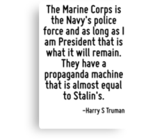 The Marine Corps is the Navy's police force and as long as I am President that is what it will remain. They have a propaganda machine that is almost equal to Stalin's. Canvas Print