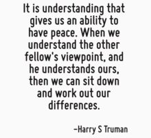 It is understanding that gives us an ability to have peace. When we understand the other fellow's viewpoint, and he understands ours, then we can sit down and work out our differences. by Quotr